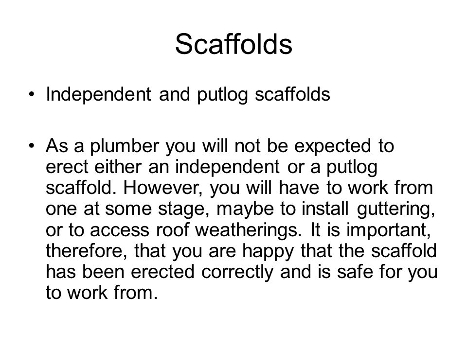 Scaffolds Independent and putlog scaffolds As a plumber you will not be expected to erect either an independent or a putlog scaffold. However, you wil