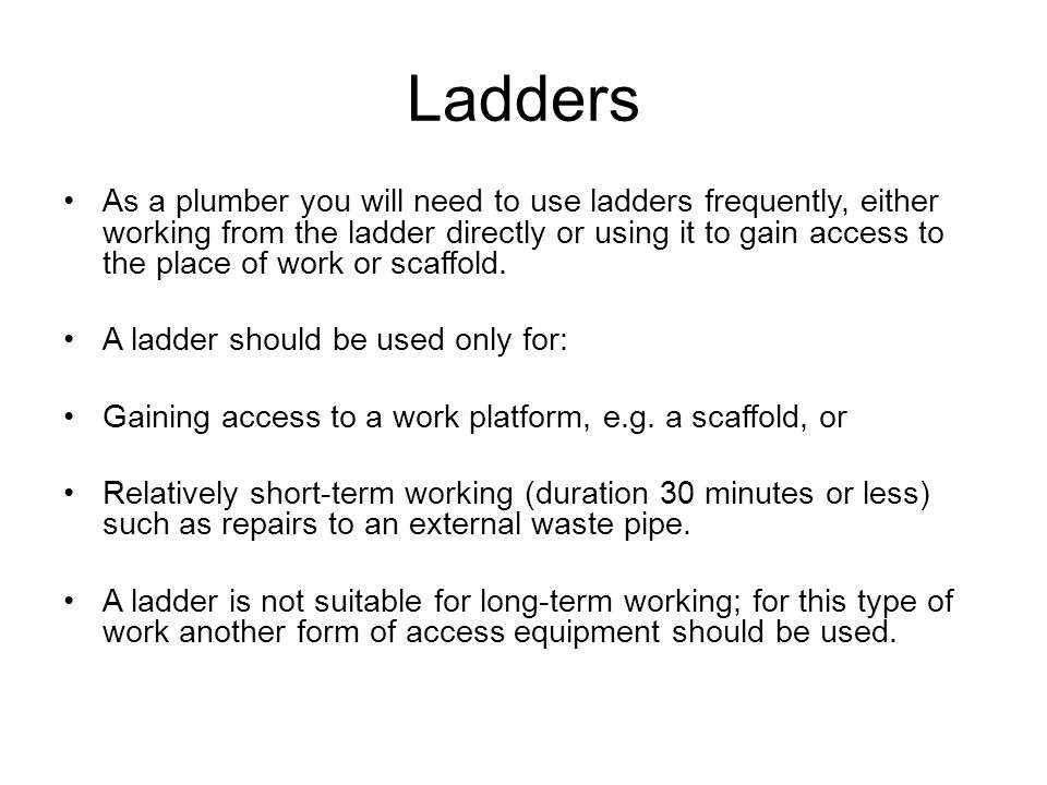 Ladders As a plumber you will need to use ladders frequently, either working from the ladder directly or using it to gain access to the place of work