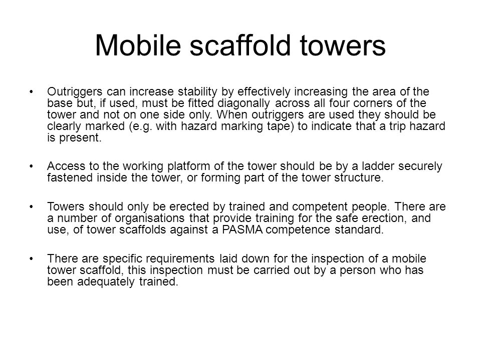 Mobile scaffold towers Outriggers can increase stability by effectively increasing the area of the base but, if used, must be fitted diagonally across