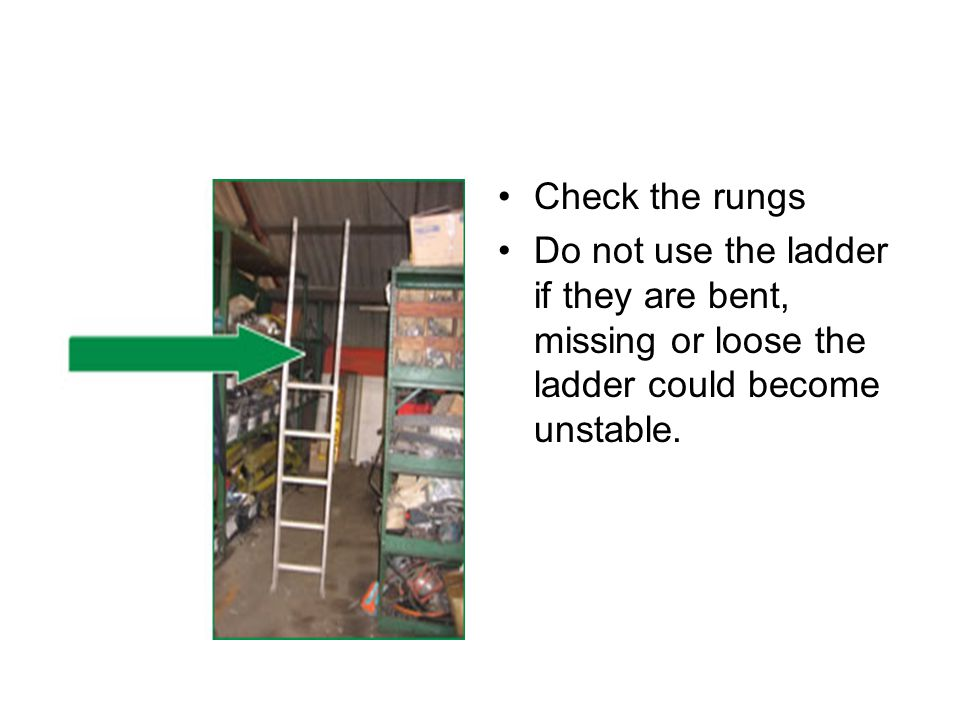 Check the rungs Do not use the ladder if they are bent, missing or loose the ladder could become unstable.