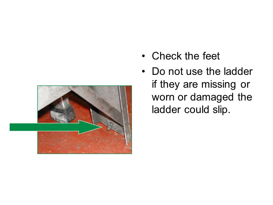 Check the feet Do not use the ladder if they are missing or worn or damaged the ladder could slip.