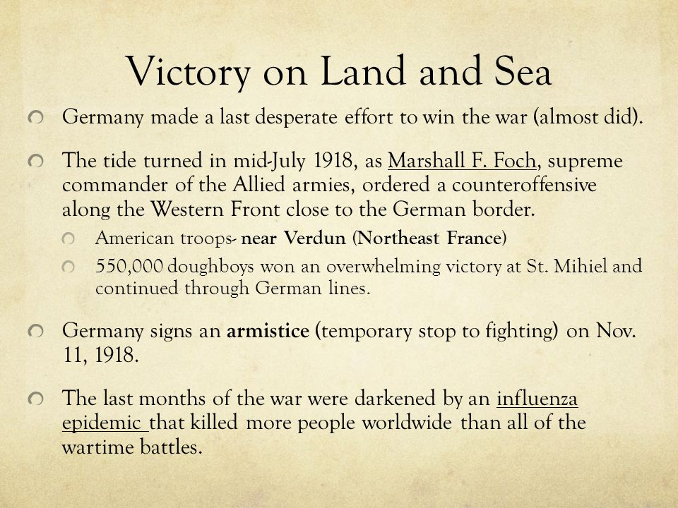 Victory on Land and Sea Germany made a last desperate effort to win the war (almost did). The tide turned in mid-July 1918, as Marshall F. Foch, supre