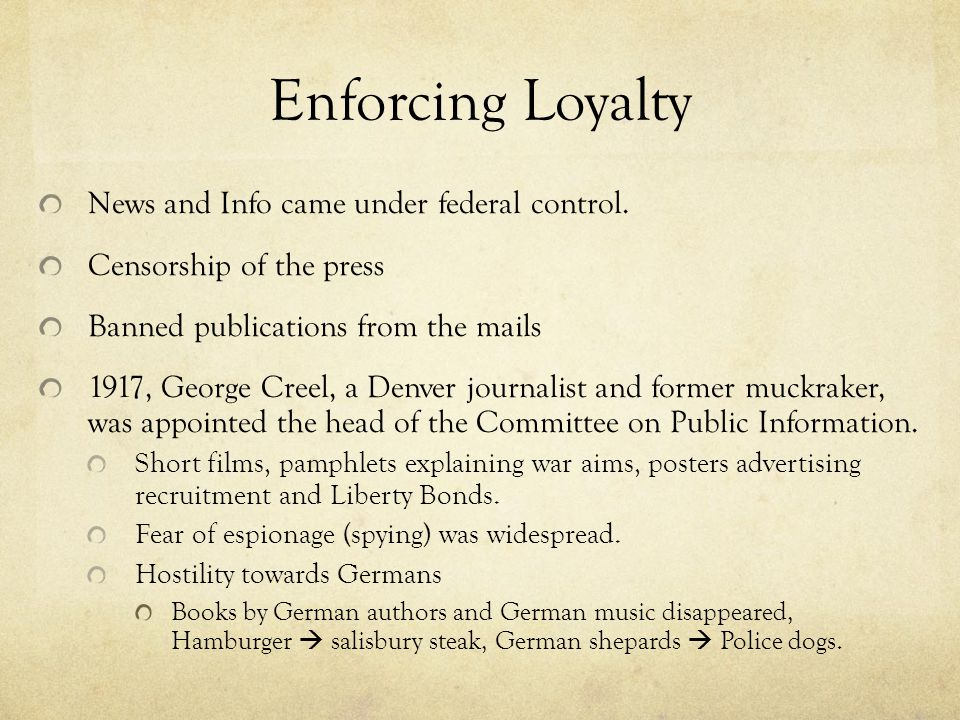 Enforcing Loyalty News and Info came under federal control. Censorship of the press Banned publications from the mails 1917, George Creel, a Denver jo