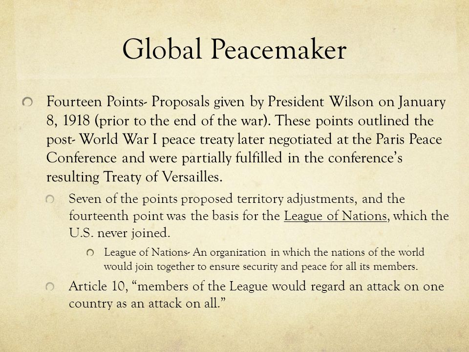 Global Peacemaker Fourteen Points- Proposals given by President Wilson on January 8, 1918 (prior to the end of the war). These points outlined the pos