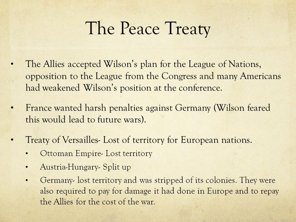 The Peace Treaty The Allies accepted Wilson's plan for the League of Nations, opposition to the League from the Congress and many Americans had weaken