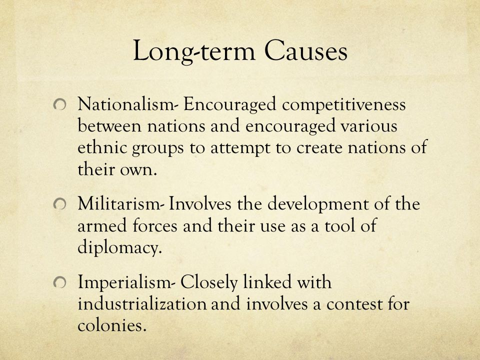 Long-term Causes Nationalism- Encouraged competitiveness between nations and encouraged various ethnic groups to attempt to create nations of their ow