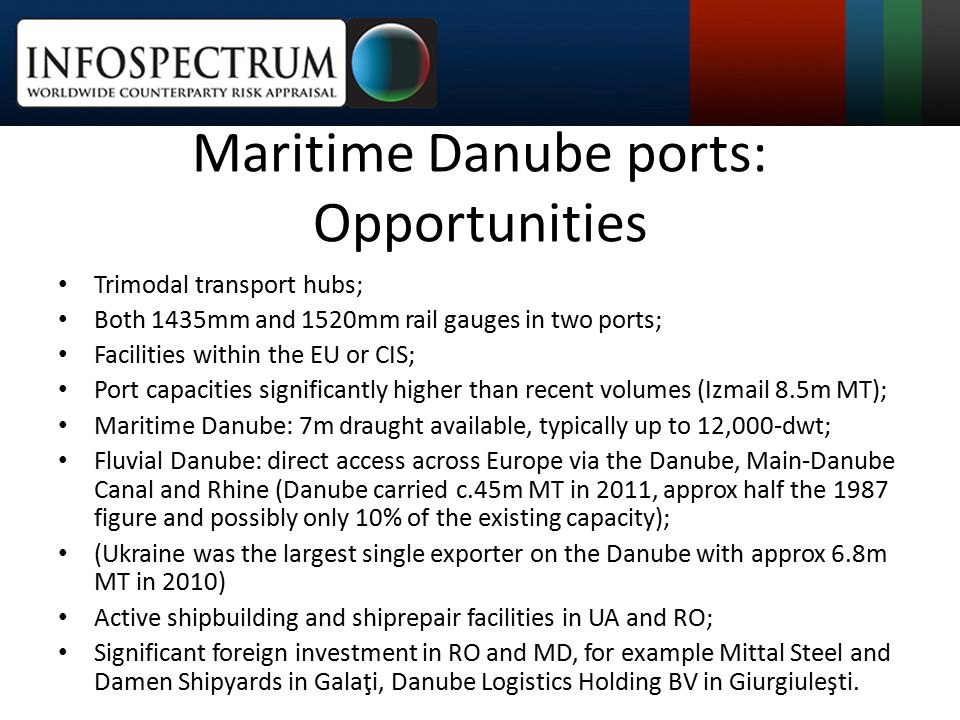 Maritime Danube ports: Opportunities Trimodal transport hubs; Both 1435mm and 1520mm rail gauges in two ports; Facilities within the EU or CIS; Port capacities significantly higher than recent volumes (Izmail 8.5m MT); Maritime Danube: 7m draught available, typically up to 12,000-dwt; Fluvial Danube: direct access across Europe via the Danube, Main-Danube Canal and Rhine (Danube carried c.45m MT in 2011, approx half the 1987 figure and possibly only 10% of the existing capacity); (Ukraine was the largest single exporter on the Danube with approx 6.8m MT in 2010) Active shipbuilding and shiprepair facilities in UA and RO; Significant foreign investment in RO and MD, for example Mittal Steel and Damen Shipyards in Galaţi, Danube Logistics Holding BV in Giurgiuleşti.