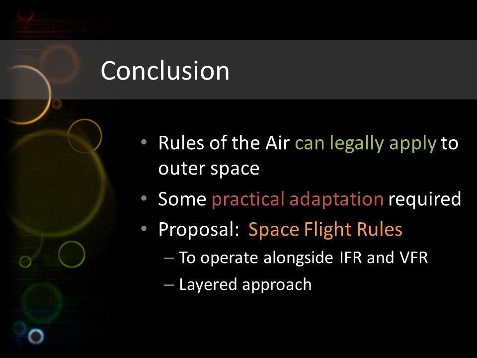 Conclusion Rules of the Air can legally apply to outer space Some practical adaptation required Proposal: Space Flight Rules – To operate alongside IFR and VFR – Layered approach