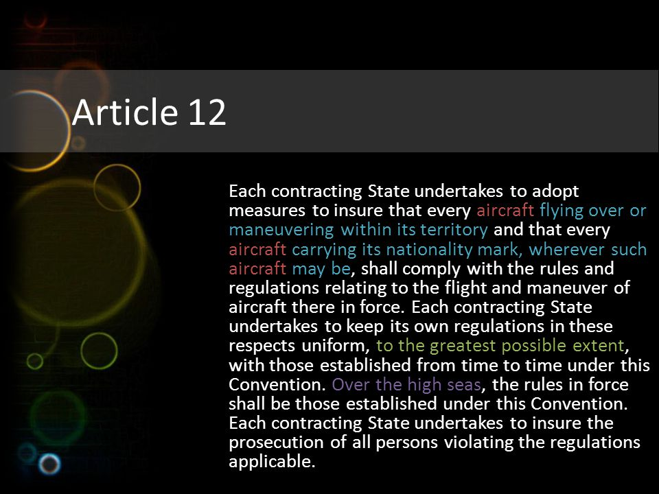 Article 12 Each contracting State undertakes to adopt measures to insure that every aircraft flying over or maneuvering within its territory and that every aircraft carrying its nationality mark, wherever such aircraft may be, shall comply with the rules and regulations relating to the flight and maneuver of aircraft there in force.