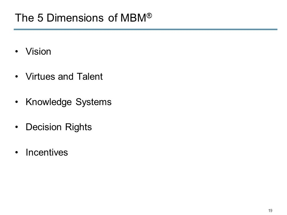 The 5 Dimensions of MBM ® Vision Virtues and Talent Knowledge Systems Decision Rights Incentives 19