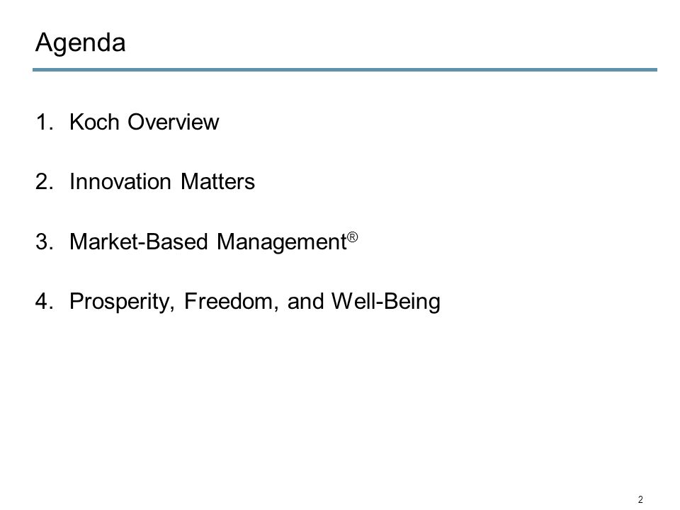Agenda 1.Koch Overview 2.Innovation Matters 3.Market-Based Management ® 4.Prosperity, Freedom, and Well-Being 2