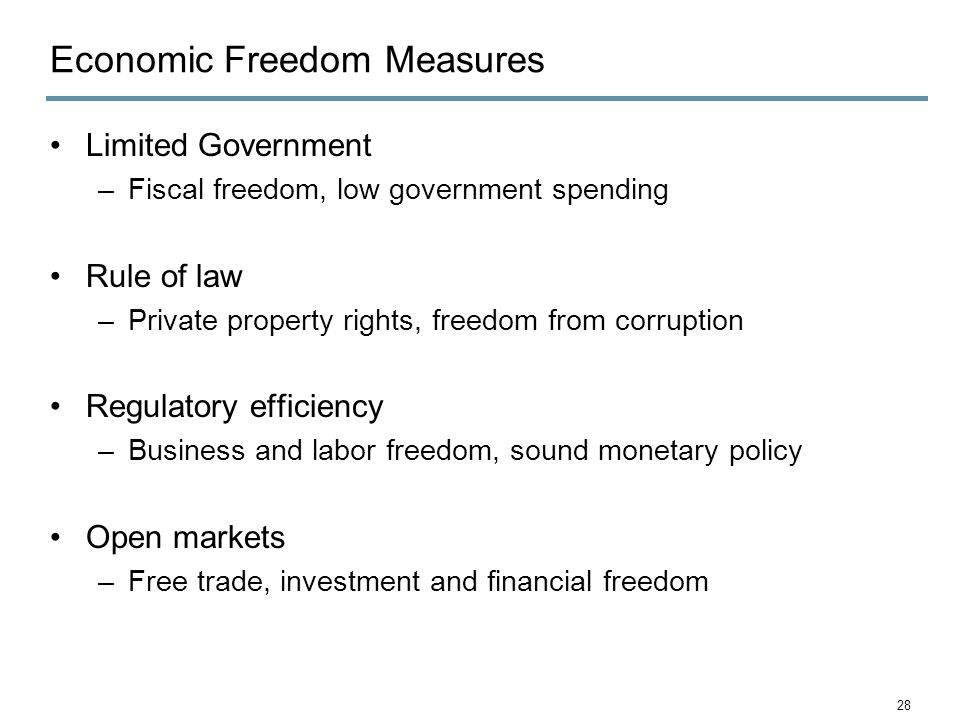 Economic Freedom Measures Limited Government –Fiscal freedom, low government spending Rule of law –Private property rights, freedom from corruption Regulatory efficiency –Business and labor freedom, sound monetary policy Open markets –Free trade, investment and financial freedom 28
