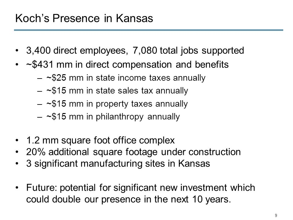 Koch's Presence in Kansas 3,400 direct employees, 7,080 total jobs supported ~$431 mm in direct compensation and benefits –~$25 mm in state income taxes annually –~$15 mm in state sales tax annually –~$15 mm in property taxes annually –~$15 mm in philanthropy annually 1.2 mm square foot office complex 20% additional square footage under construction 3 significant manufacturing sites in Kansas Future: potential for significant new investment which could double our presence in the next 10 years.