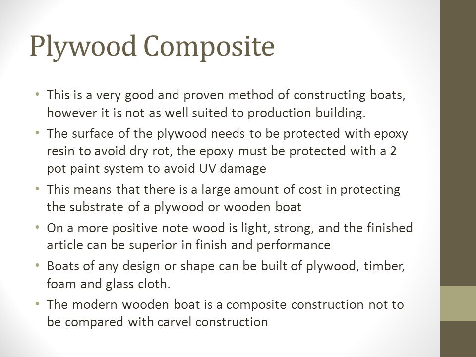 Plywood Composite This is a very good and proven method of constructing boats, however it is not as well suited to production building.