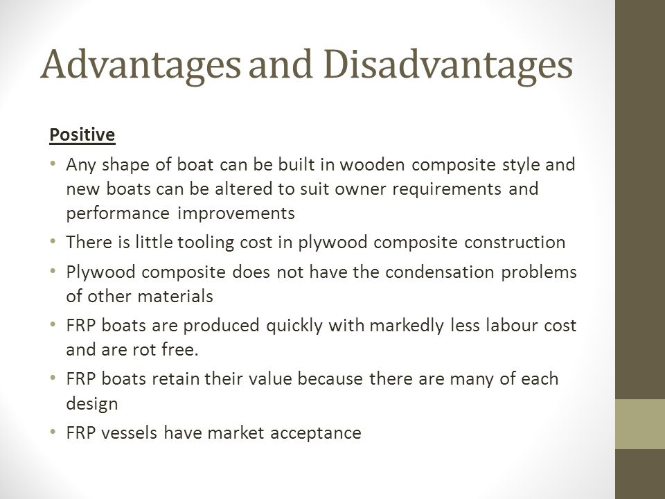 Advantages and Disadvantages Positive Any shape of boat can be built in wooden composite style and new boats can be altered to suit owner requirements and performance improvements There is little tooling cost in plywood composite construction Plywood composite does not have the condensation problems of other materials FRP boats are produced quickly with markedly less labour cost and are rot free.