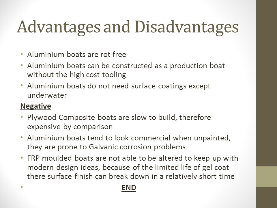 Advantages and Disadvantages Aluminium boats are rot free Aluminium boats can be constructed as a production boat without the high cost tooling Aluminium boats do not need surface coatings except underwater Negative Plywood Composite boats are slow to build, therefore expensive by comparison Aluminium boats tend to look commercial when unpainted, they are prone to Galvanic corrosion problems FRP moulded boats are not able to be altered to keep up with modern design ideas, because of the limited life of gel coat there surface finish can break down in a relatively short time END