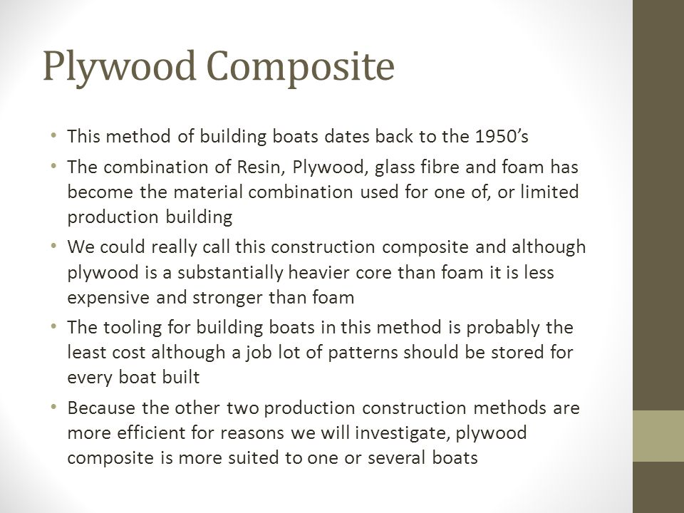 Plywood Composite This method of building boats dates back to the 1950's The combination of Resin, Plywood, glass fibre and foam has become the material combination used for one of, or limited production building We could really call this construction composite and although plywood is a substantially heavier core than foam it is less expensive and stronger than foam The tooling for building boats in this method is probably the least cost although a job lot of patterns should be stored for every boat built Because the other two production construction methods are more efficient for reasons we will investigate, plywood composite is more suited to one or several boats