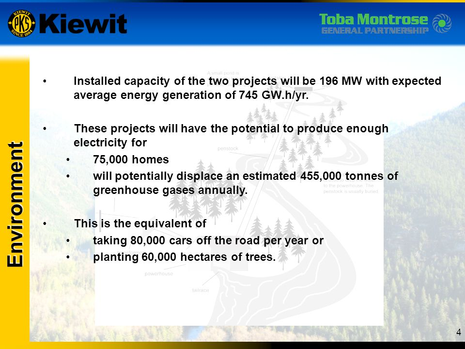 4 Environment Installed capacity of the two projects will be 196 MW with expected average energy generation of 745 GW.h/yr. These projects will have t
