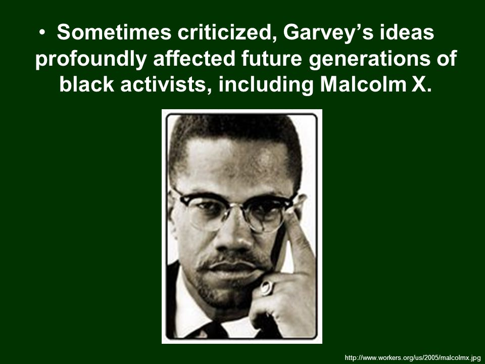 Sometimes criticized, Garvey's ideas profoundly affected future generations of black activists, including Malcolm X.