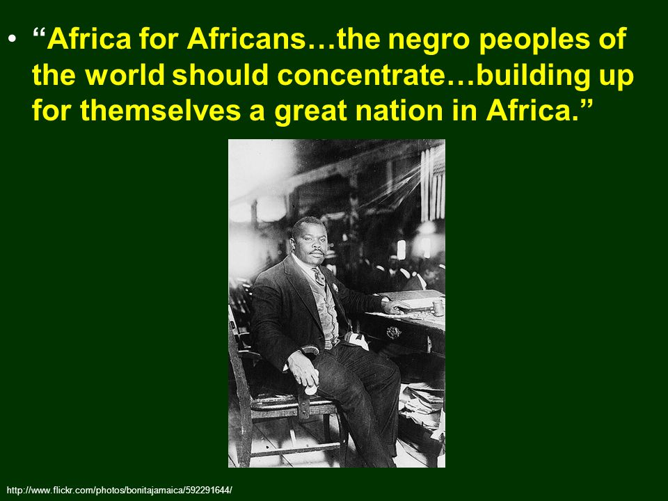 Africa for Africans…the negro peoples of the world should concentrate…building up for themselves a great nation in Africa. http://www.flickr.com/photos/bonitajamaica/592291644/