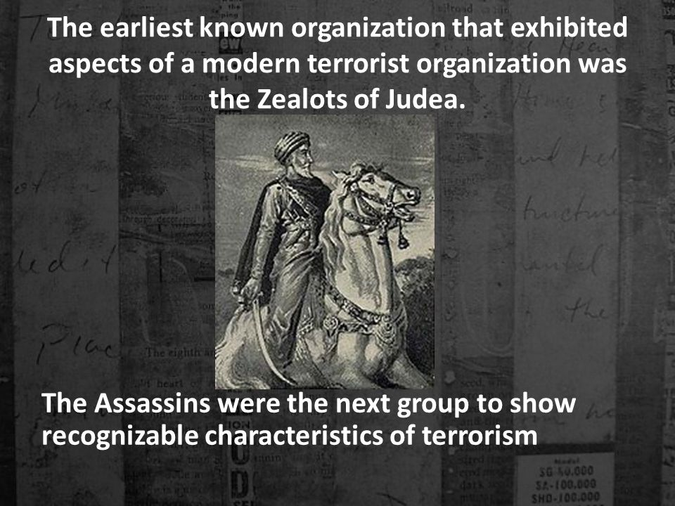 The earliest known organization that exhibited aspects of a modern terrorist organization was the Zealots of Judea.