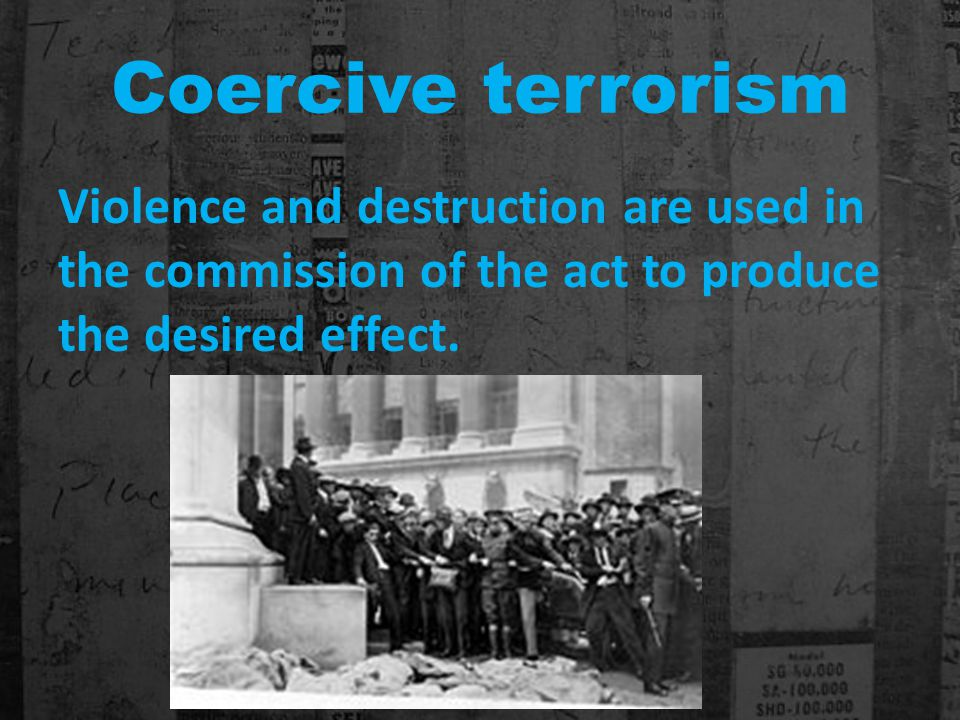 Coercive terrorism Violence and destruction are used in the commission of the act to produce the desired effect.