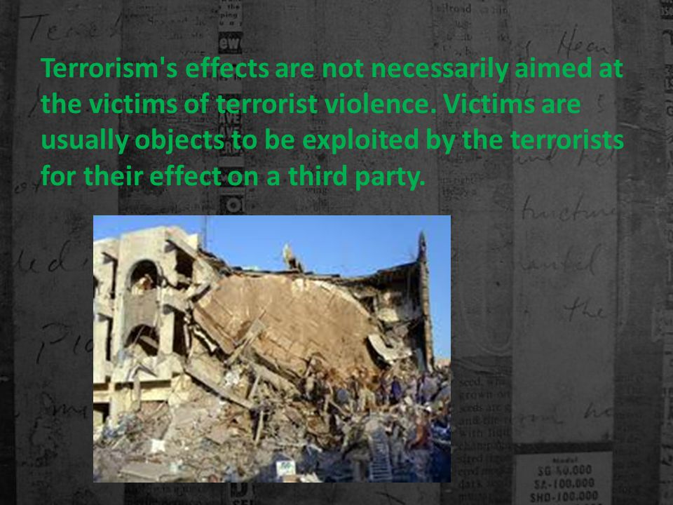 Terrorism s effects are not necessarily aimed at the victims of terrorist violence.