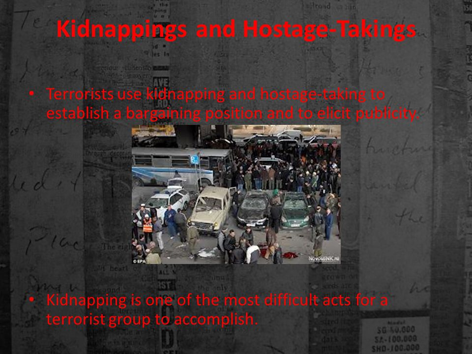 Kidnappings and Hostage-Takings Terrorists use kidnapping and hostage-taking to establish a bargaining position and to elicit publicity.