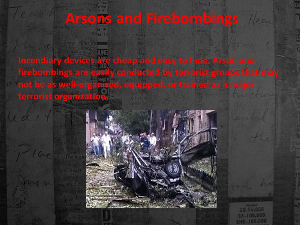 Arsons and Firebombings Incendiary devices are cheap and easy to hide.