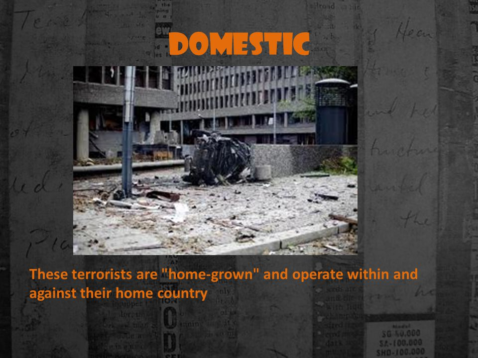 Domestic These terrorists are home-grown and operate within and against their home country