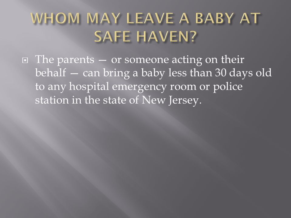  The purpose of safe haven laws is to ensure that relinquished infants are left with persons who can provide the immediate care needed for their safety and well-being.