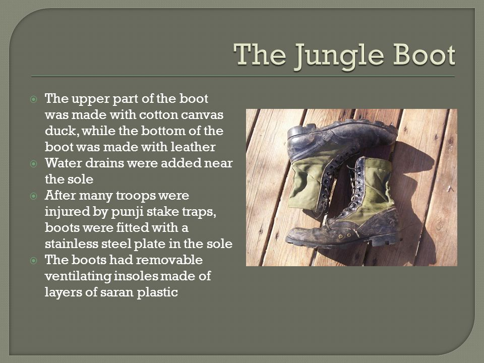  The upper part of the boot was made with cotton canvas duck, while the bottom of the boot was made with leather  Water drains were added near the sole  After many troops were injured by punji stake traps, boots were fitted with a stainless steel plate in the sole  The boots had removable ventilating insoles made of layers of saran plastic
