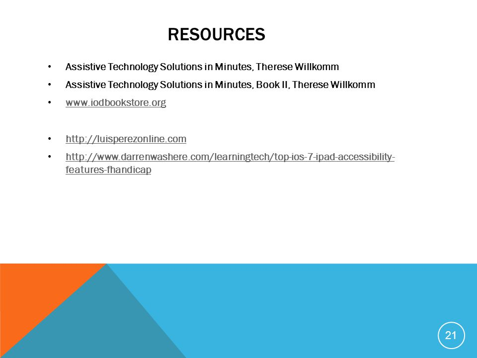 RESOURCES Assistive Technology Solutions in Minutes, Therese Willkomm Assistive Technology Solutions in Minutes, Book II, Therese Willkomm www.iodbook