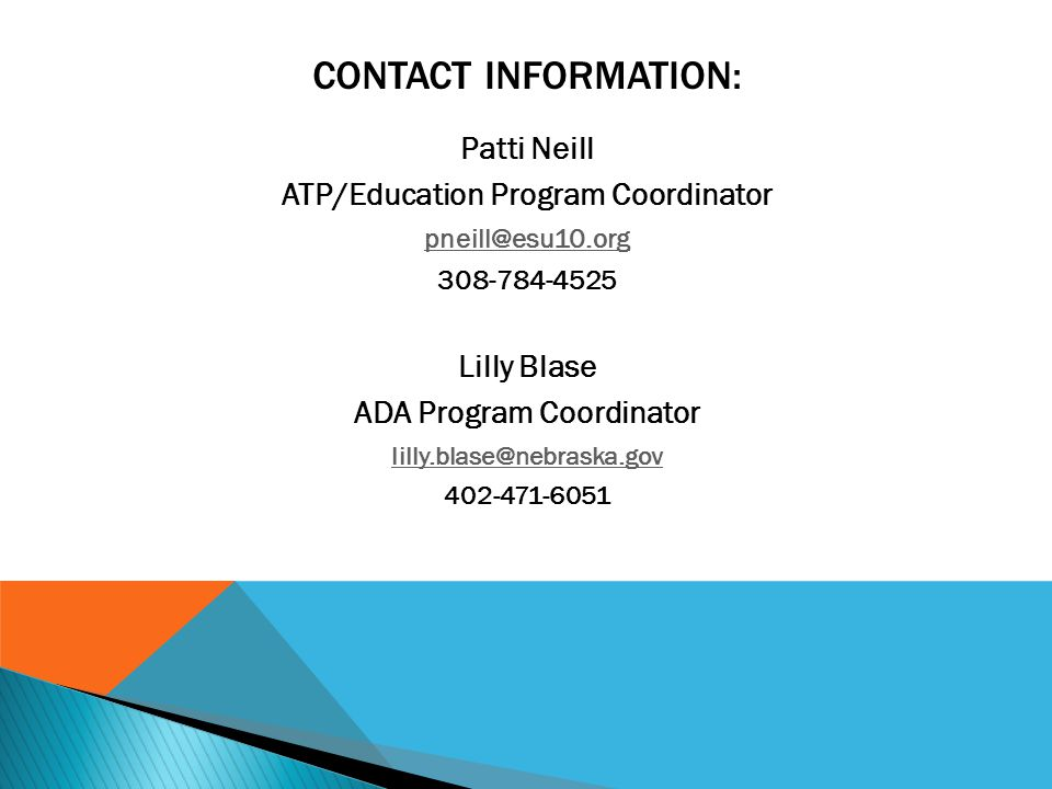 CONTACT INFORMATION: Patti Neill ATP/Education Program Coordinator pneill@esu10.org 308-784-4525 Lilly Blase ADA Program Coordinator lilly.blase@nebraska.gov 402-471-6051