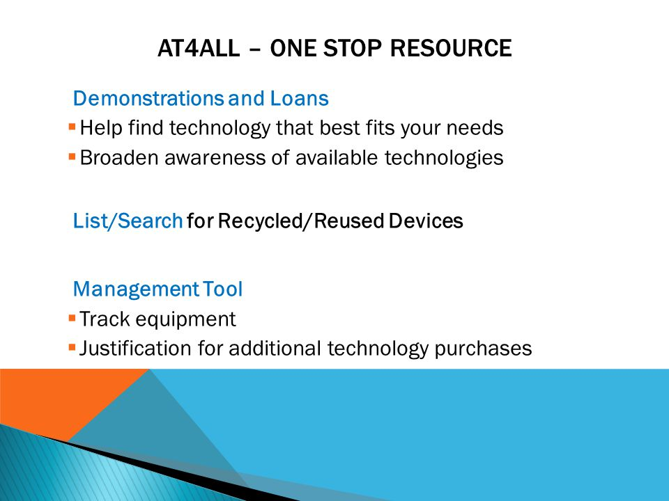 AT4ALL – ONE STOP RESOURCE Demonstrations and Loans  Help find technology that best fits your needs  Broaden awareness of available technologies List/Search for Recycled/Reused Devices Management Tool  Track equipment  Justification for additional technology purchases