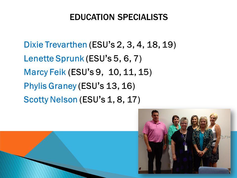 EDUCATION SPECIALISTS Dixie Trevarthen (ESU ' s 2, 3, 4, 18, 19) Lenette Sprunk (ESU ' s 5, 6, 7) Marcy Feik (ESU ' s 9, 10, 11, 15) Phylis Graney (ESU ' s 13, 16) Scotty Nelson (ESU ' s 1, 8, 17)