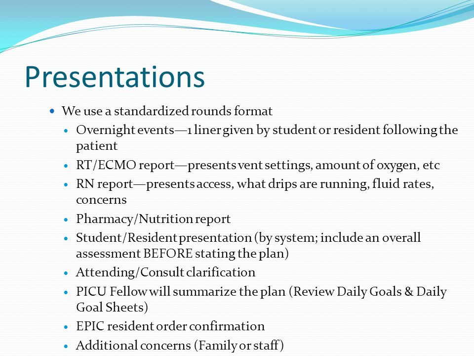 Presentations We use a standardized rounds format Overnight events—1 liner given by student or resident following the patient RT/ECMO report—presents vent settings, amount of oxygen, etc RN report—presents access, what drips are running, fluid rates, concerns Pharmacy/Nutrition report Student/Resident presentation (by system; include an overall assessment BEFORE stating the plan) Attending/Consult clarification PICU Fellow will summarize the plan (Review Daily Goals & Daily Goal Sheets) EPIC resident order confirmation Additional concerns (Family or staff)