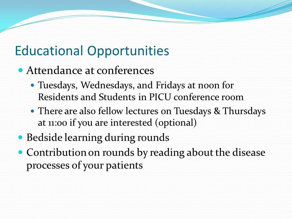 Educational Opportunities Attendance at conferences Tuesdays, Wednesdays, and Fridays at noon for Residents and Students in PICU conference room There are also fellow lectures on Tuesdays & Thursdays at 11:00 if you are interested (optional) Bedside learning during rounds Contribution on rounds by reading about the disease processes of your patients