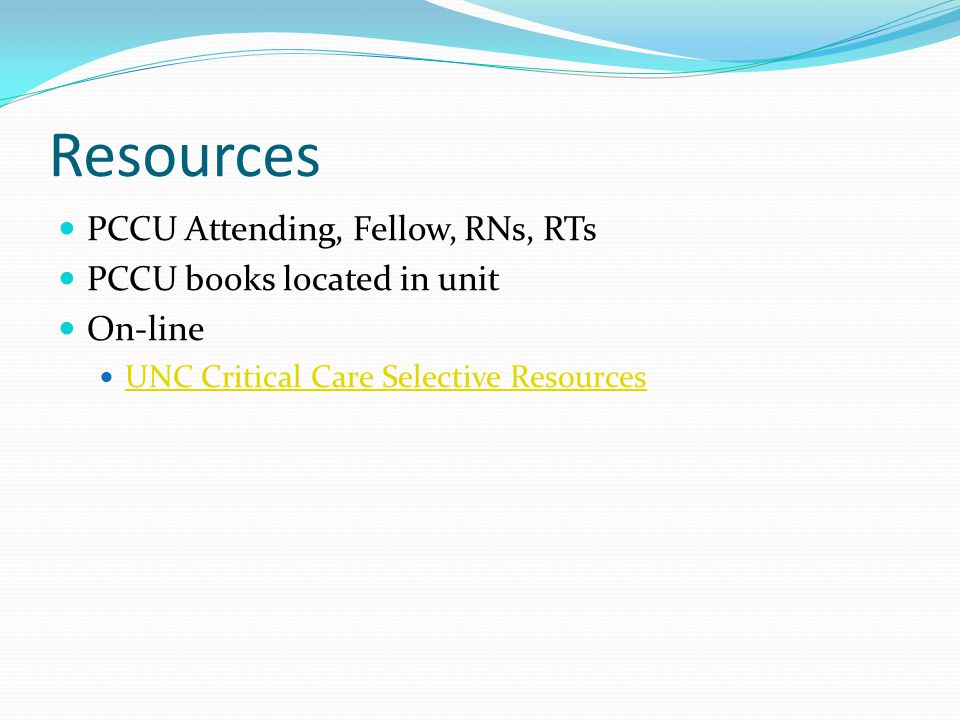 Resources PCCU Attending, Fellow, RNs, RTs PCCU books located in unit On-line UNC Critical Care Selective Resources