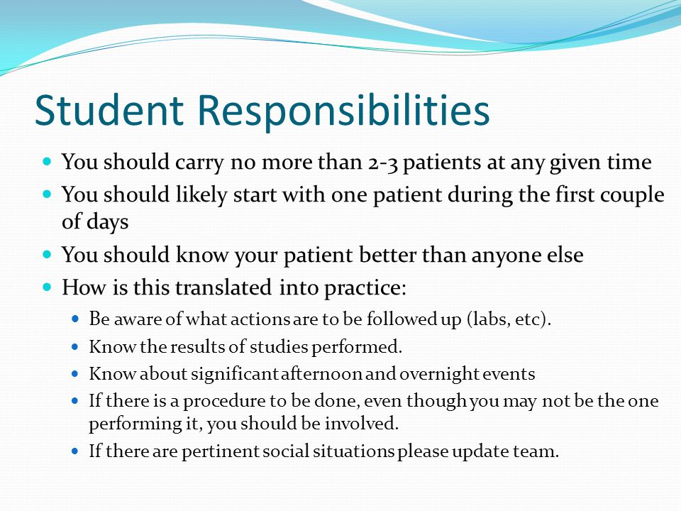 Student Responsibilities You should carry no more than 2-3 patients at any given time You should likely start with one patient during the first couple of days You should know your patient better than anyone else How is this translated into practice: B e aware of what actions are to be followed up (labs, etc).