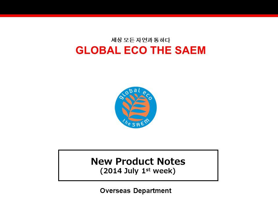 세상 모든 자연과 통하다 GLOBAL ECO THE SAEM New Product Notes (2014 July 1 st week) Overseas Department