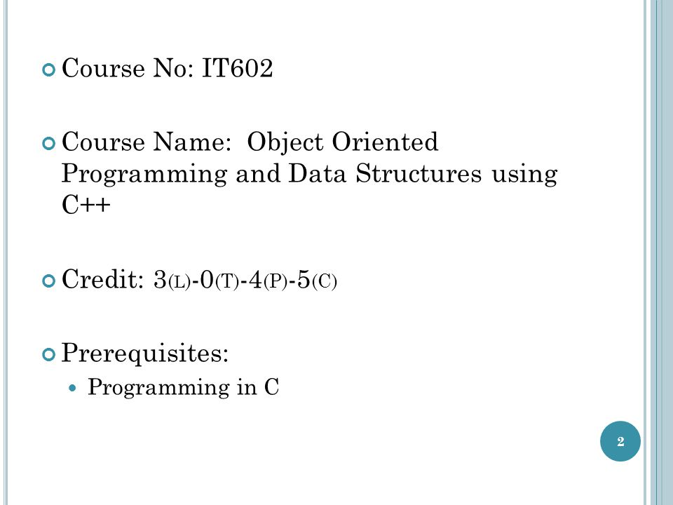 C OURSE O BJECTIVES To discuss object oriented programming and implementation of common data structures using OOP principles in C++.