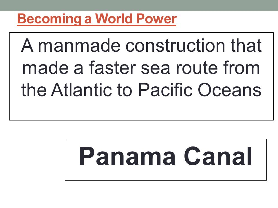 Becoming a World Power A manmade construction that made a faster sea route from the Atlantic to Pacific Oceans Panama Canal