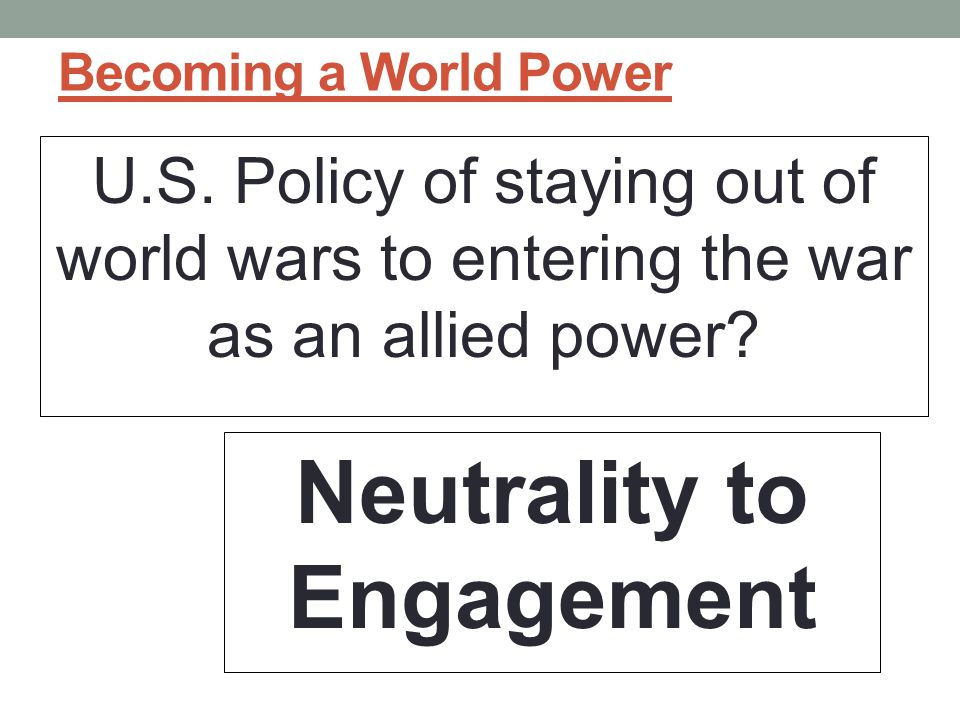 Becoming a World Power U.S. Policy of staying out of world wars to entering the war as an allied power? Neutrality to Engagement