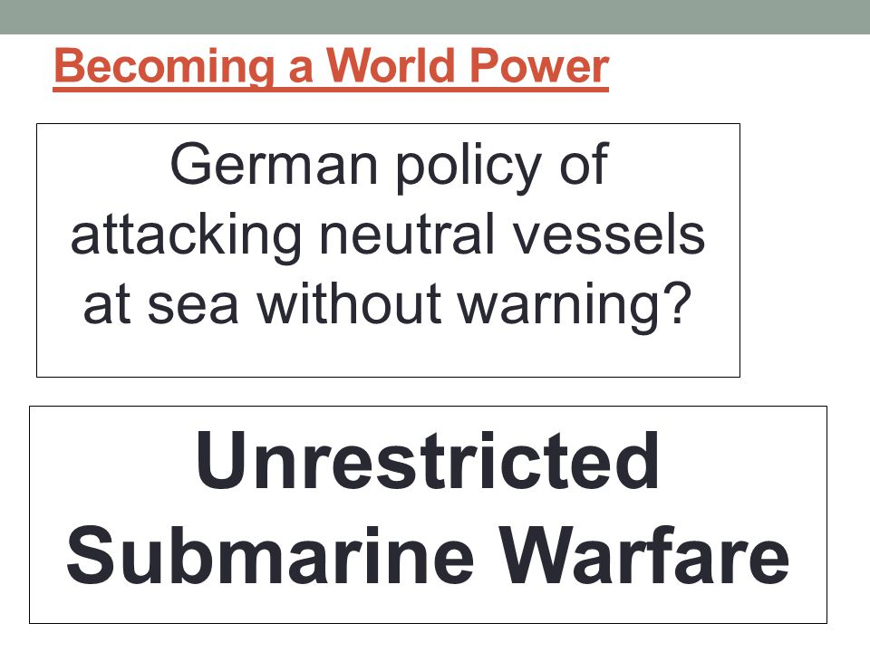 Becoming a World Power German policy of attacking neutral vessels at sea without warning.