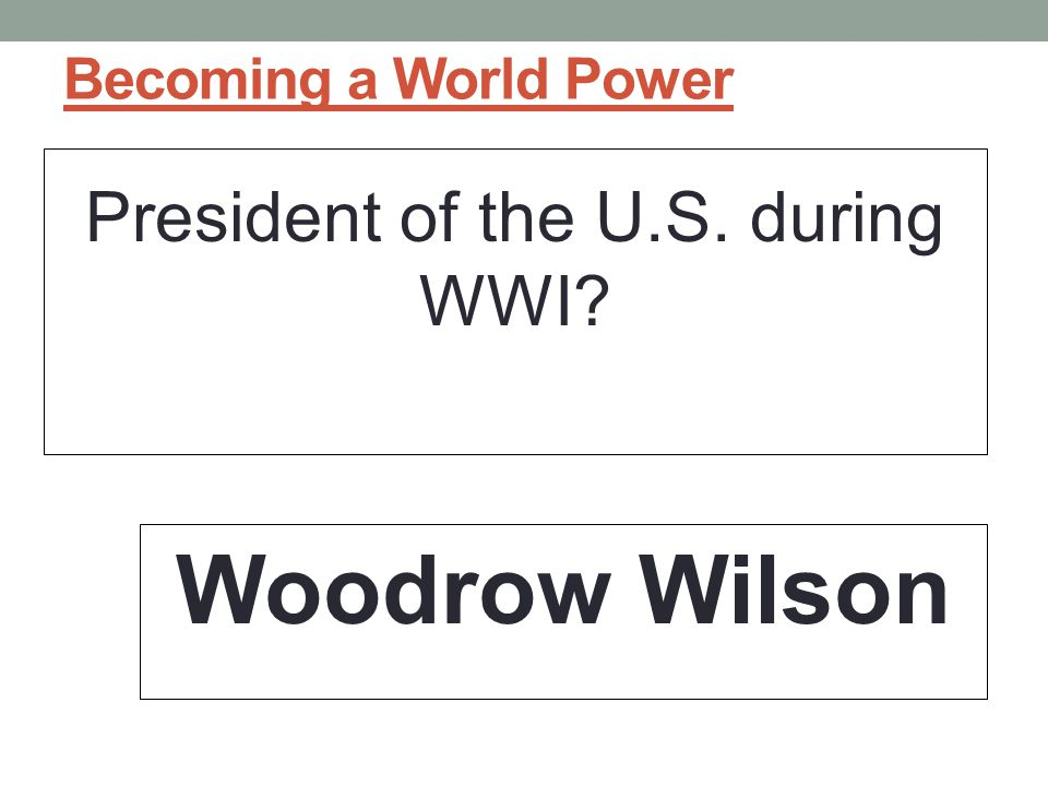 Becoming a World Power President of the U.S. during WWI? Woodrow Wilson
