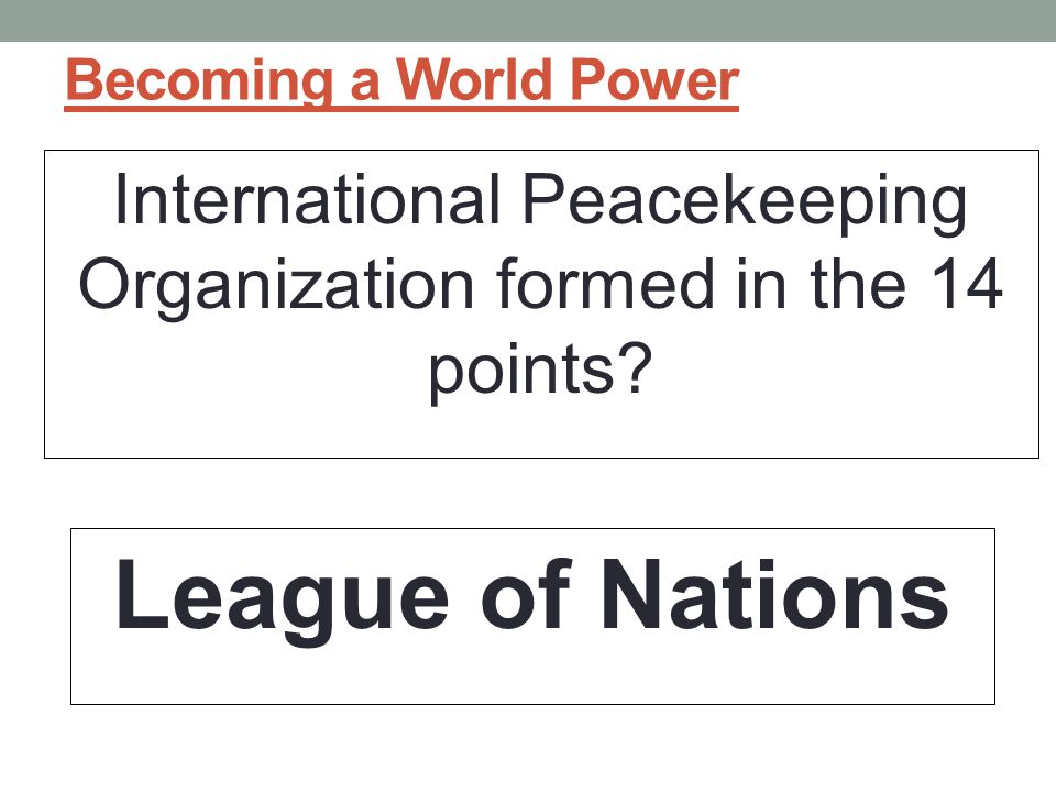 Becoming a World Power International Peacekeeping Organization formed in the 14 points.