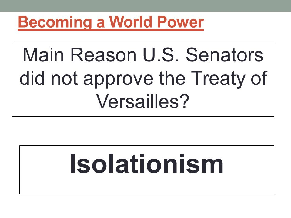 Becoming a World Power Main Reason U.S.Senators did not approve the Treaty of Versailles.