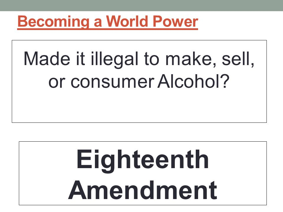 Becoming a World Power Made it illegal to make, sell, or consumer Alcohol? Eighteenth Amendment