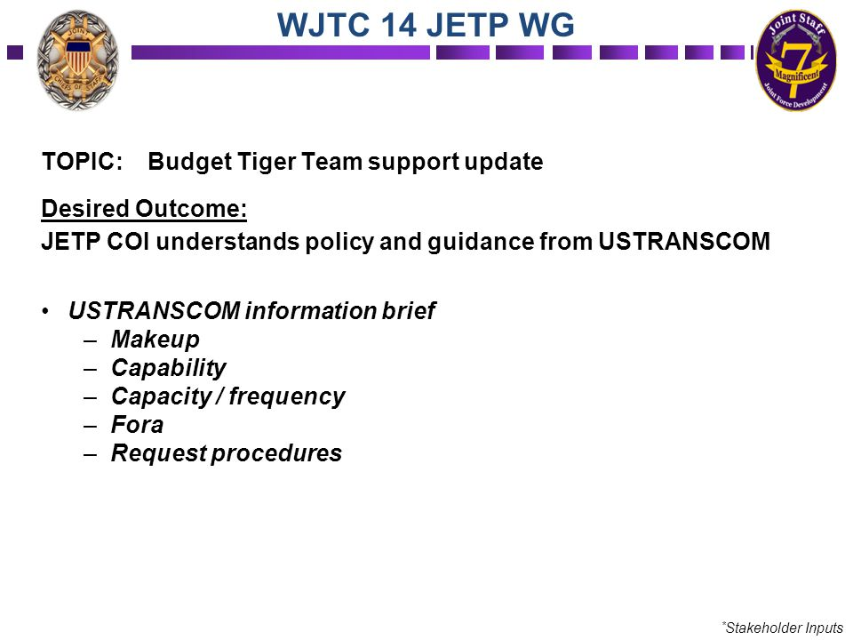 TOPIC: Budget Tiger Team support update Desired Outcome: JETP COI understands policy and guidance from USTRANSCOM USTRANSCOM information brief –Makeup